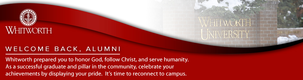 Welcome Back, Alumni.  Whitworth prepared you to honor God, follow Christ, and serve humanity. As a successful graduate and pillar in the community, celebrate your achievements by displaying your pride.  It?s time to reconnect to campus.