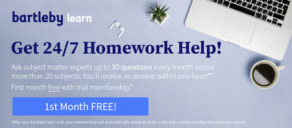 Picture of laptop. Bartleby Learn. Get 24/7 homework help! Ask subject matter experts up to 30 questions every month across more than 20 subjects. You'll receive an answer within one hour! First month free with trial membership. After your bartleby learn trial, your membership will automatically renew at $9.99 or the then current monthly fee unless you cancel.
